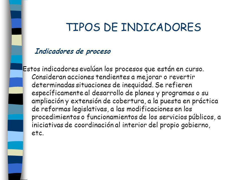 TIPOS DE INDICADORES Indicadores de proceso Estos indicadores evalúan los procesos que están en curso. Consideran acciones tendientes a mejorar o reve