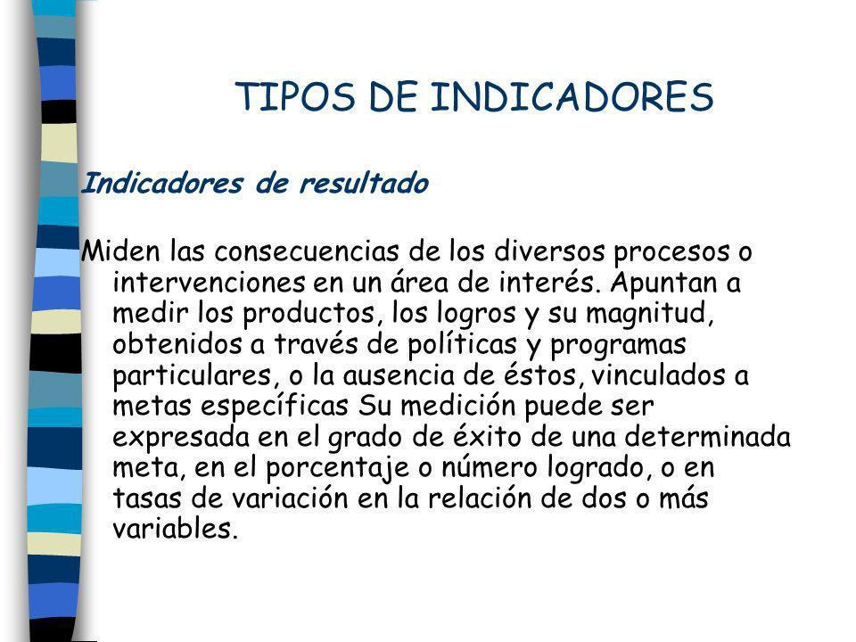 TIPOS DE INDICADORES Indicadores de resultado Miden las consecuencias de los diversos procesos o intervenciones en un área de interés. Apuntan a medir