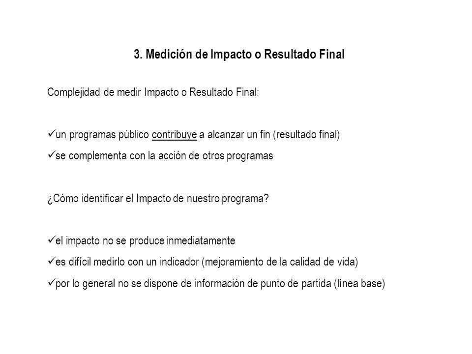3. Medición de Impacto o Resultado Final Complejidad de medir Impacto o Resultado Final: un programas público contribuye a alcanzar un fin (resultado