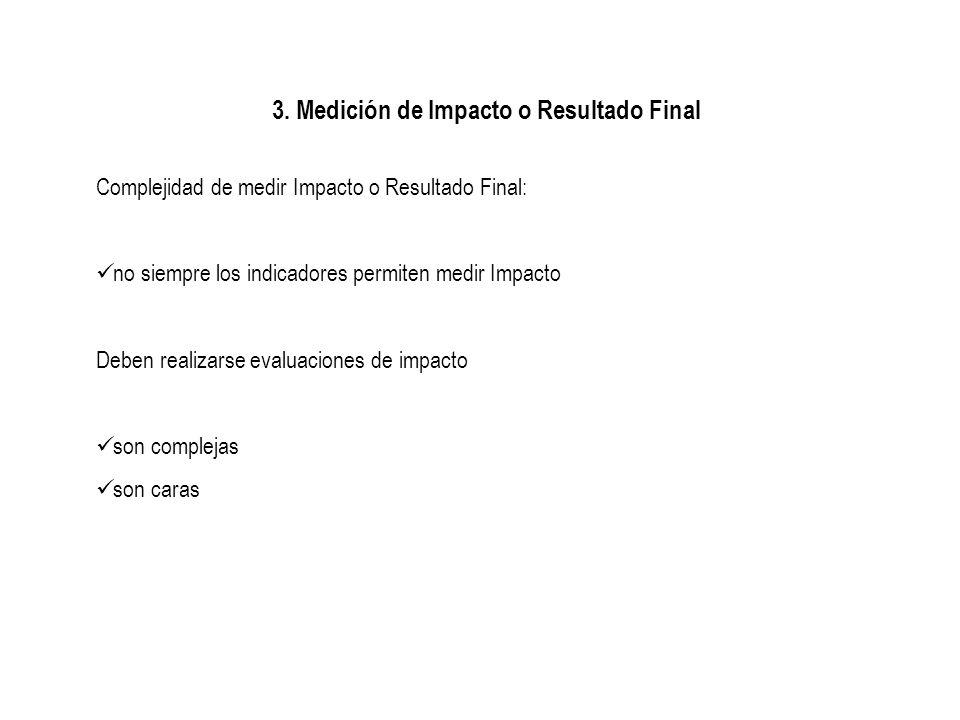 3. Medición de Impacto o Resultado Final Complejidad de medir Impacto o Resultado Final: no siempre los indicadores permiten medir Impacto Deben reali