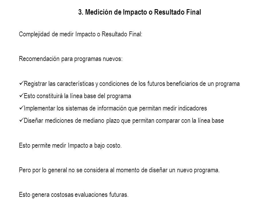 3. Medición de Impacto o Resultado Final Complejidad de medir Impacto o Resultado Final: Recomendación para programas nuevos: Registrar las caracterís