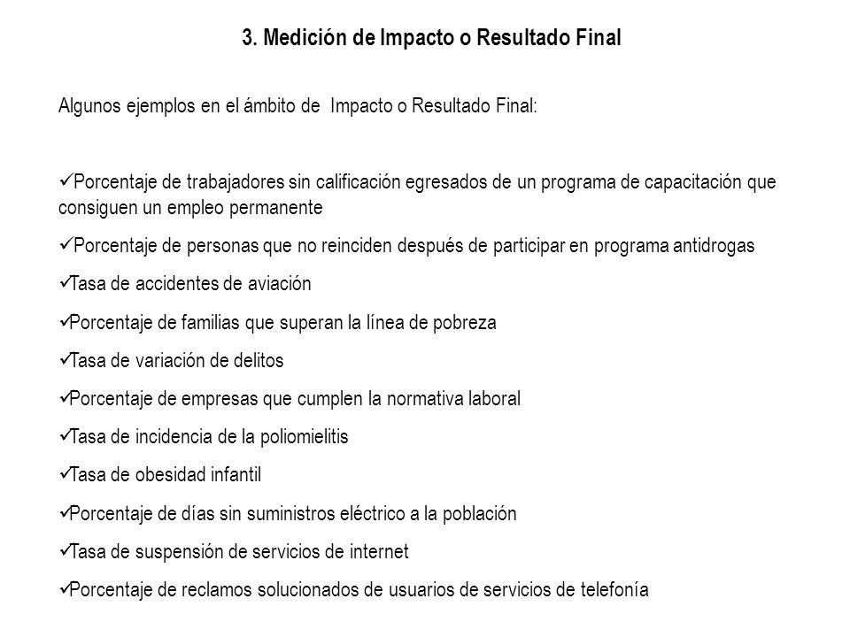 3. Medición de Impacto o Resultado Final Algunos ejemplos en el ámbito de Impacto o Resultado Final: Porcentaje de trabajadores sin calificación egres