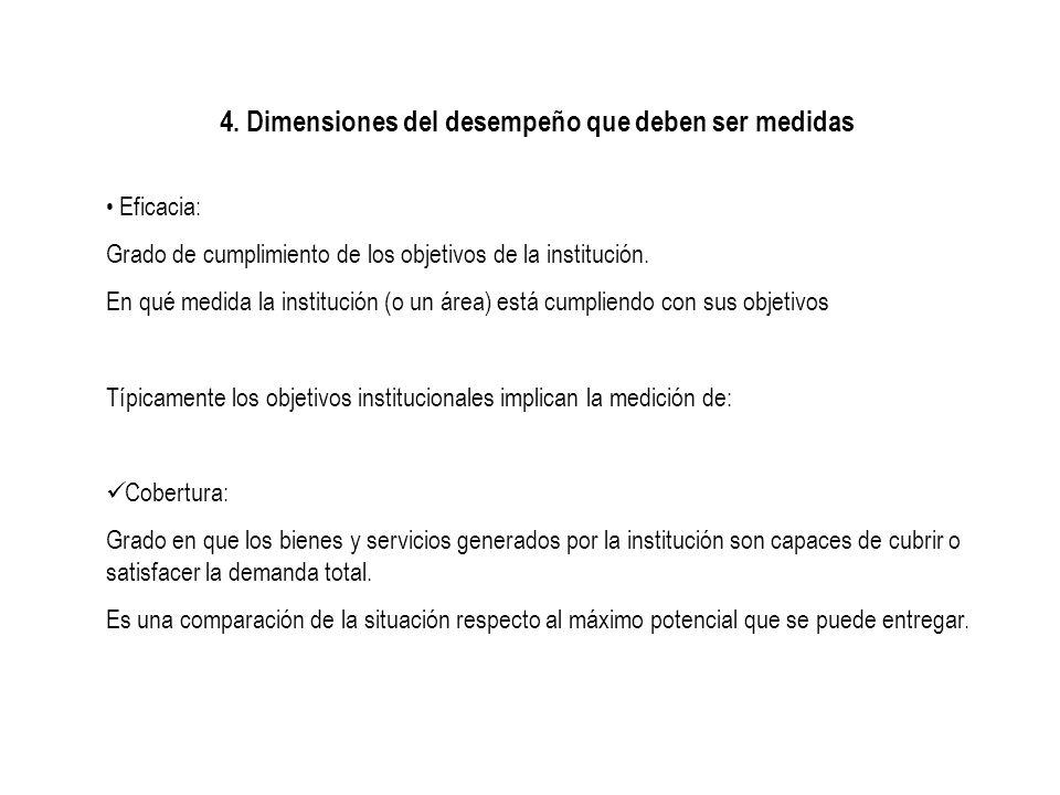4. Dimensiones del desempeño que deben ser medidas Eficacia: Grado de cumplimiento de los objetivos de la institución. En qué medida la institución (o