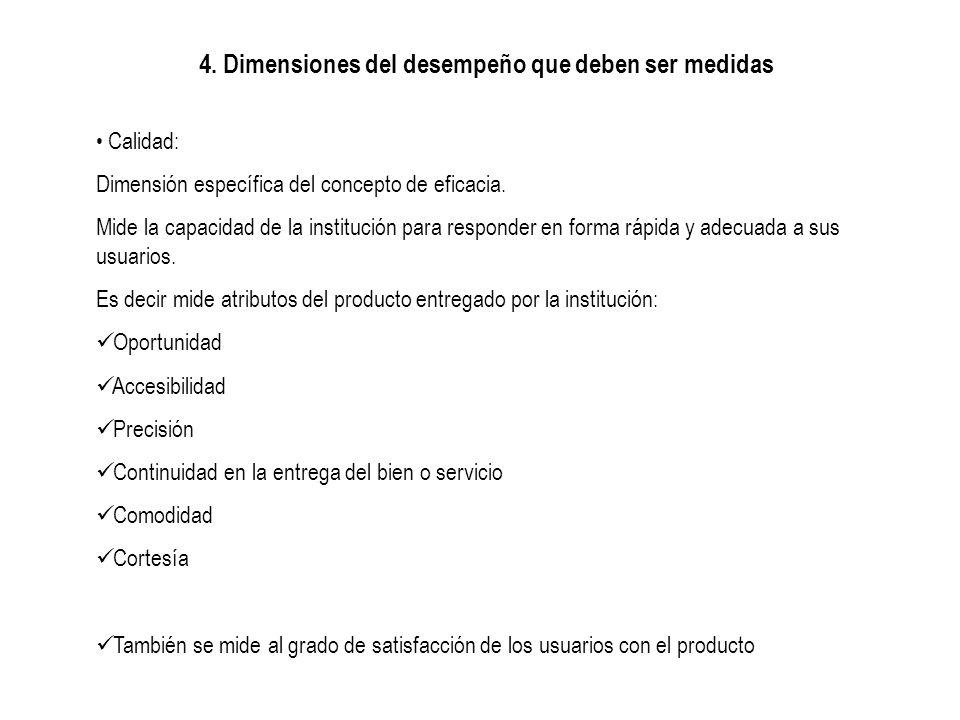 4. Dimensiones del desempeño que deben ser medidas Calidad: Dimensión específica del concepto de eficacia. Mide la capacidad de la institución para re