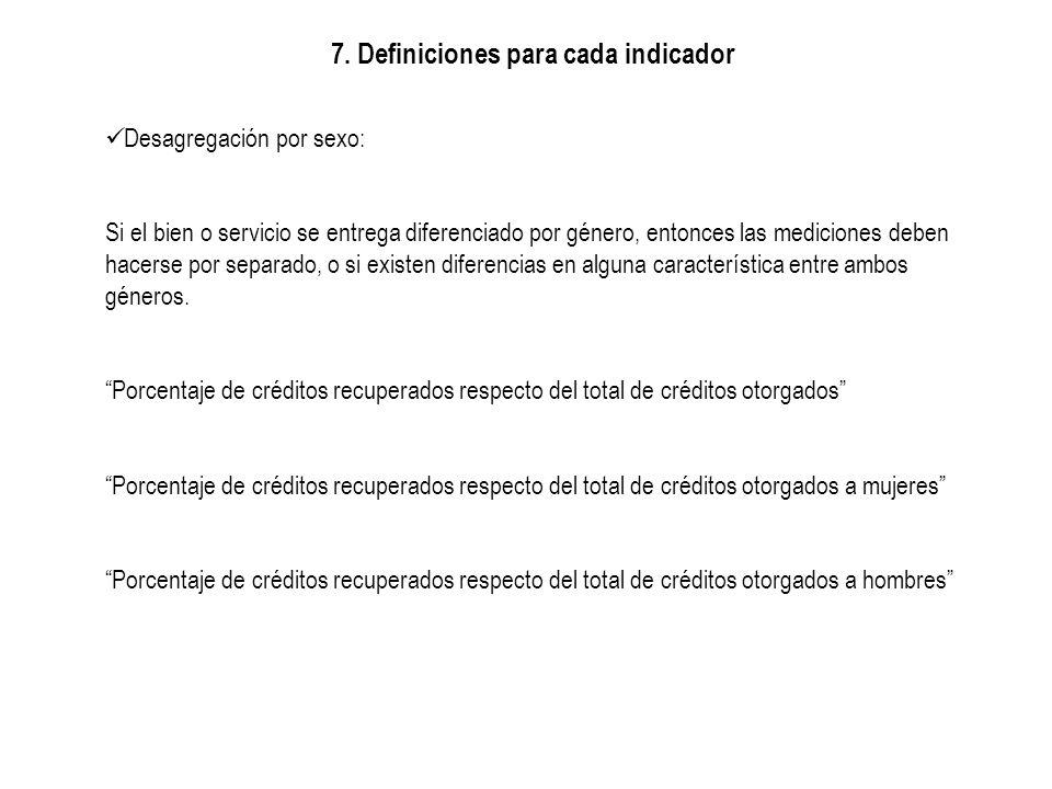 7. Definiciones para cada indicador Desagregación por sexo: Si el bien o servicio se entrega diferenciado por género, entonces las mediciones deben ha