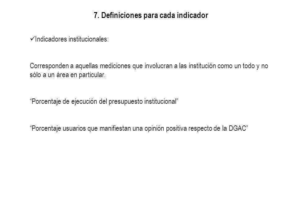7. Definiciones para cada indicador Indicadores institucionales: Corresponden a aquellas mediciones que involucran a las institución como un todo y no