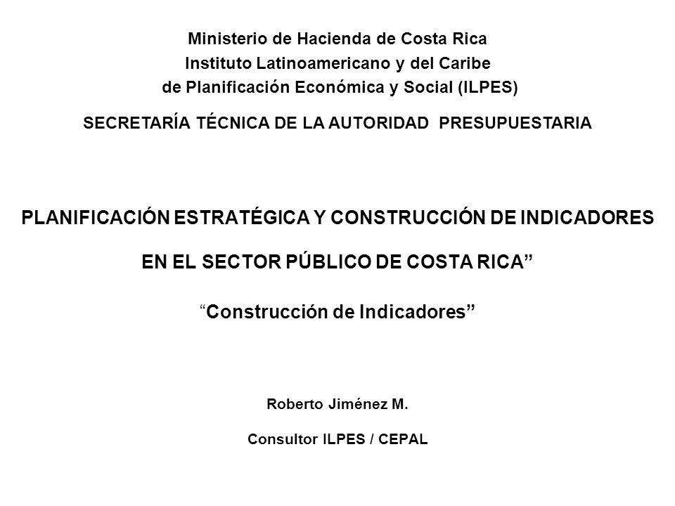 PLANIFICACIÓN ESTRATÉGICA Y CONSTRUCCIÓN DE INDICADORES EN EL SECTOR PÚBLICO DE COSTA RICAConstrucción de Indicadores Roberto Jiménez M. Consultor ILP