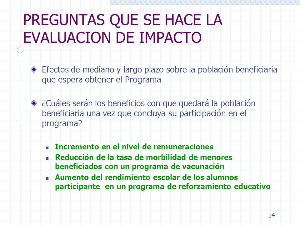 14 PREGUNTAS QUE SE HACE LA EVALUACION DE IMPACTO Efectos de mediano y largo plazo sobre la población beneficiaria que espera obtener el Programa ¿Cuá