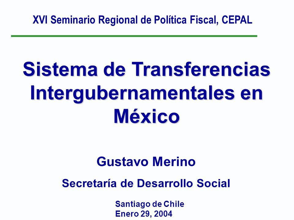Sistema de Transferencias Intergubernamentales en México Santiago de Chile Enero 29, 2004 Gustavo Merino Secretaría de Desarrollo Social XVI Seminario