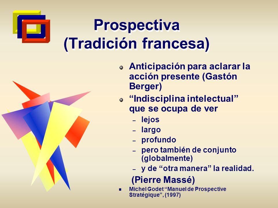 Prospectiva (Tradición francesa) Anticipación para aclarar la acción presente (Gastón Berger) Indisciplina intelectual que se ocupa de ver – lejos – l
