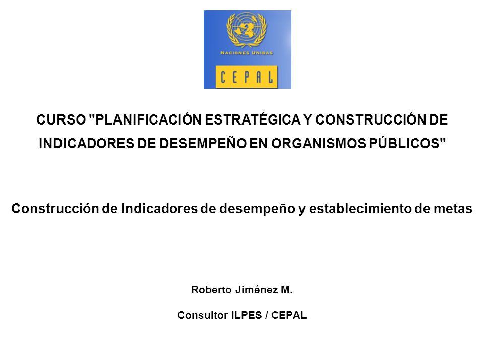 Construcción de Indicadores de desempeño y establecimiento de metas Roberto Jiménez M. Consultor ILPES / CEPAL CURSO