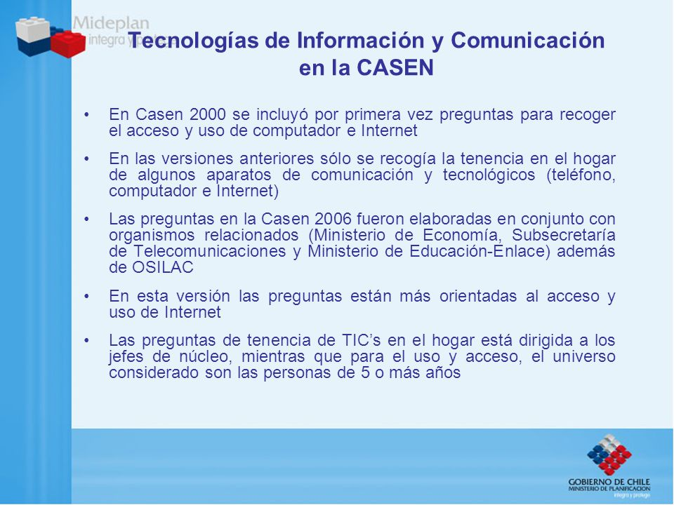 Tecnologías de Información y Comunicación en la CASEN En Casen 2000 se incluyó por primera vez preguntas para recoger el acceso y uso de computador e
