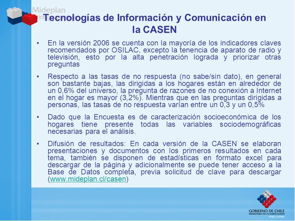 Tecnologías de Información y Comunicación en la CASEN En la versión 2006 se cuenta con la mayoría de los indicadores claves recomendados por OSILAC, excepto la tenencia de aparato de radio y televisión, esto por la alta penetración lograda y priorizar otras preguntas Respecto a las tasas de no respuesta (no sabe/sin dato), en general son bastante bajas, las dirigidas a los hogares están en alrededor de un 0,6% del universo, la pregunta de razones de no conexión a Internet en el hogar es mayor (3,2%).