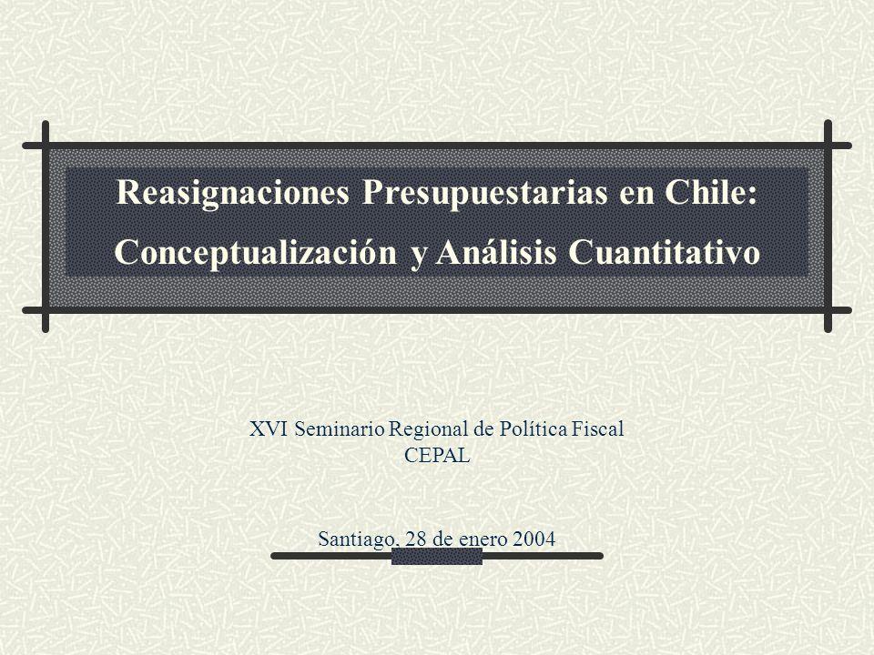 Reasignaciones Presupuestarias en Chile: Conceptualización y Análisis Cuantitativo XVI Seminario Regional de Política Fiscal CEPAL Santiago, 28 de enero 2004