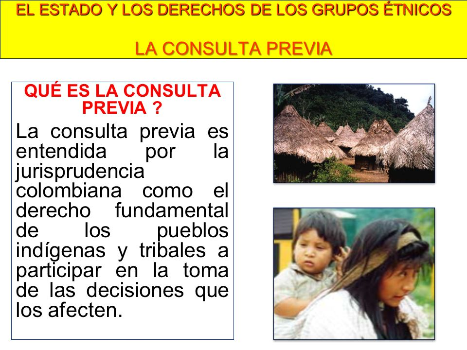 QUÉ ES LA CONSULTA PREVIA ? La consulta previa es entendida por la jurisprudencia colombiana como el derecho fundamental de los pueblos indígenas y tr