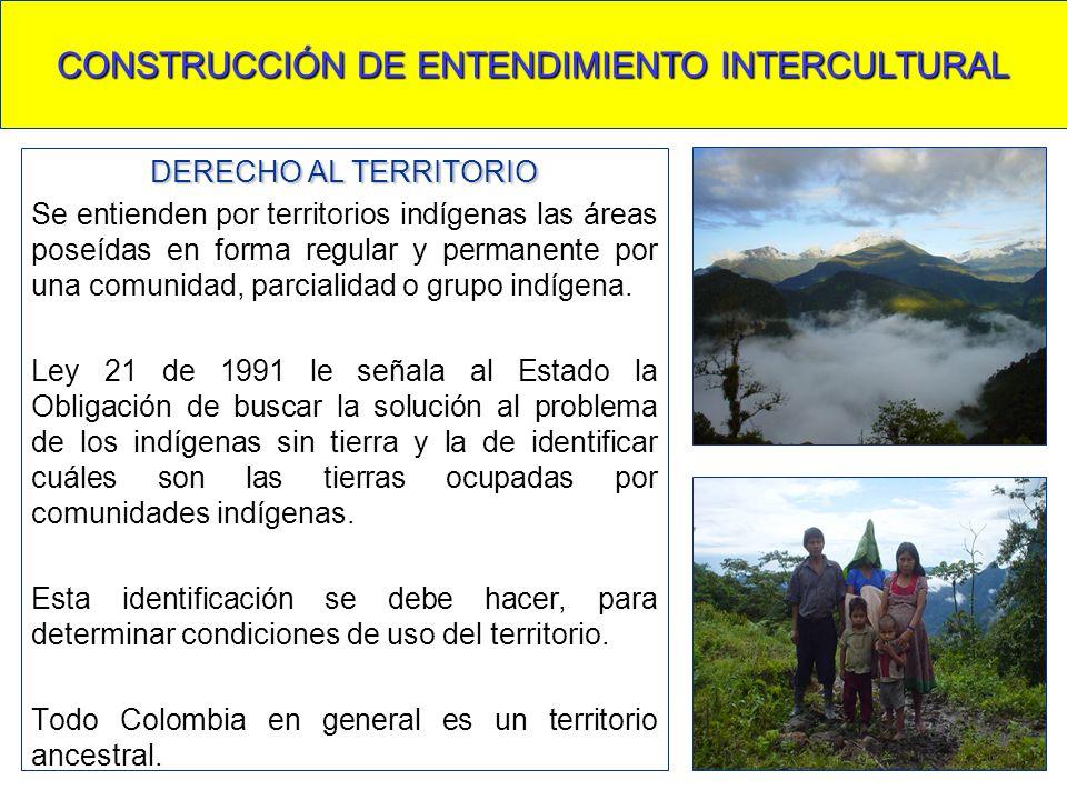 CONSTRUCCIÓN DE ENTENDIMIENTO INTERCULTURAL DERECHO AL TERRITORIO Se entienden por territorios indígenas las áreas poseídas en forma regular y permane