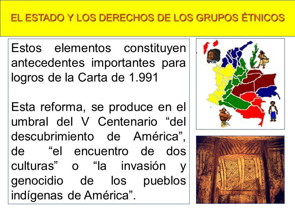 EL ESTADO Y LOS DERECHOS DE LOS GRUPOS ÉTNICOS Estos elementos constituyen antecedentes importantes para logros de la Carta de 1.991 Esta reforma, se