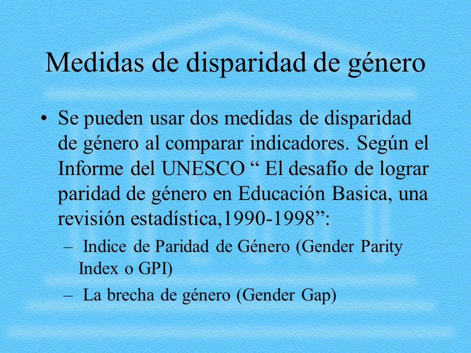 Medidas de disparidad de género Se pueden usar dos medidas de disparidad de género al comparar indicadores. Según el Informe del UNESCO El desafío de