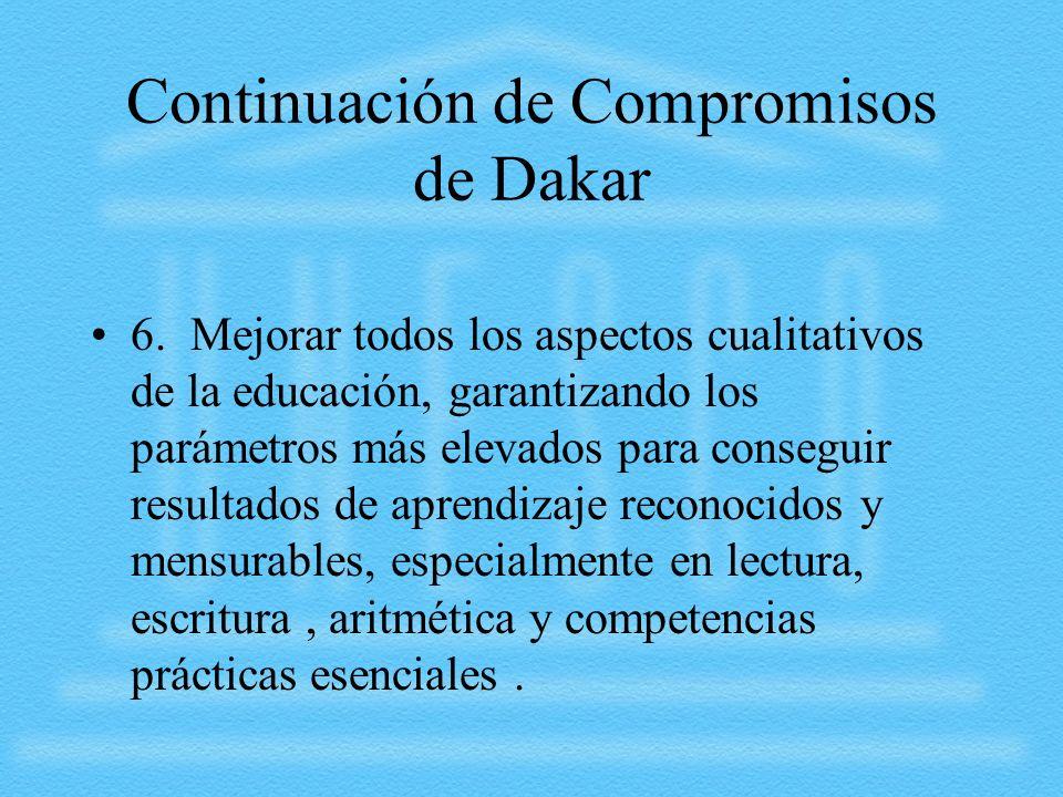 Continuación de Compromisos de Dakar 6. Mejorar todos los aspectos cualitativos de la educación, garantizando los parámetros más elevados para consegu