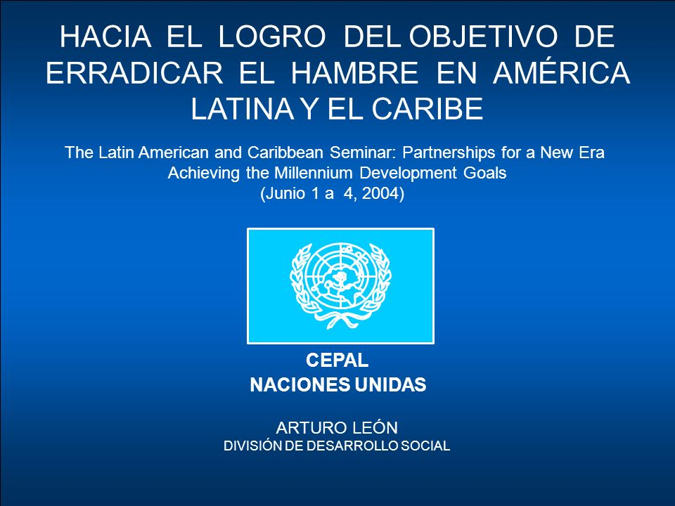 CEPAL NACIONES UNIDAS HACIA EL LOGRO DEL OBJETIVO DE ERRADICAR EL HAMBRE EN AMÉRICA LATINA Y EL CARIBE ARTURO LEÓN DIVISIÓN DE DESARROLLO SOCIAL The Latin American and Caribbean Seminar: Partnerships for a New Era Achieving the Millennium Development Goals (Junio 1 a 4, 2004)