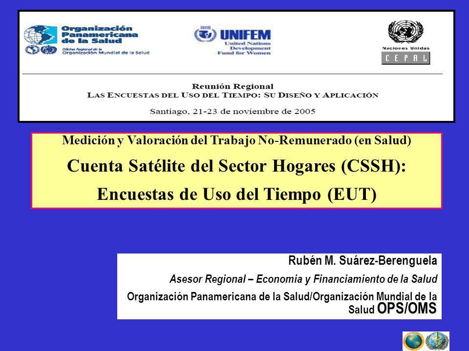 Medición y Valoración del Trabajo No-Remunerado (en Salud) Cuenta Satélite del Sector Hogares (CSSH): Encuestas de Uso del Tiempo (EUT) Rubén M. Suáre