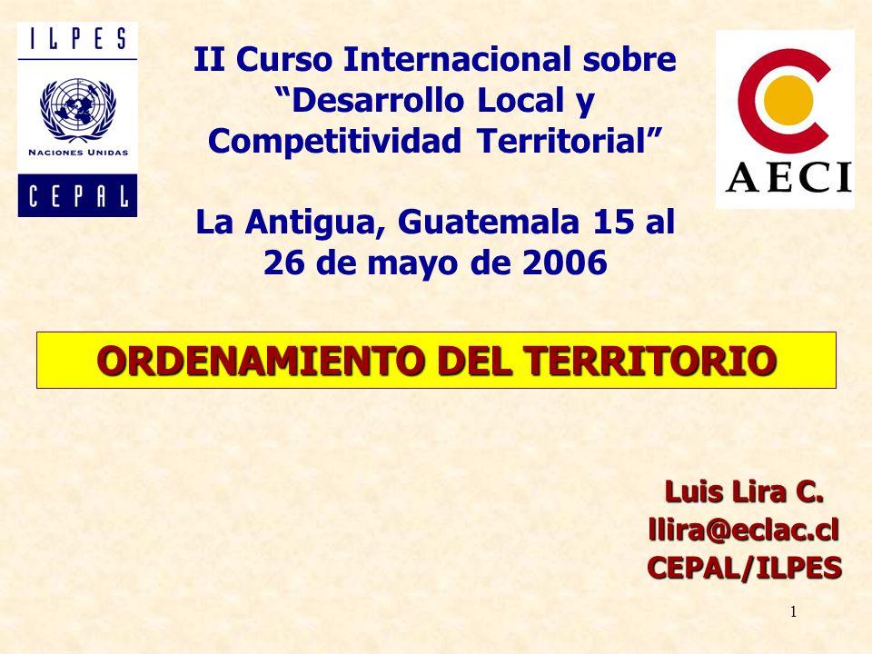 1 ORDENAMIENTO DEL TERRITORIO Luis Lira C. llira@eclac.clCEPAL/ILPES II Curso Internacional sobre Desarrollo Local y Competitividad Territorial La Ant