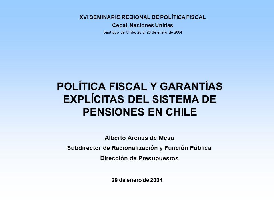 29 de enero de 2004 Alberto Arenas de Mesa Subdirector de Racionalización y Función Pública Dirección de Presupuestos POLÍTICA FISCAL Y GARANTÍAS EXPLÍCITAS DEL SISTEMA DE PENSIONES EN CHILE XVI SEMINARIO REGIONAL DE POLÍTICA FISCAL Cepal, Naciones Unidas Santiago de Chile, 26 al 29 de enero de 2004