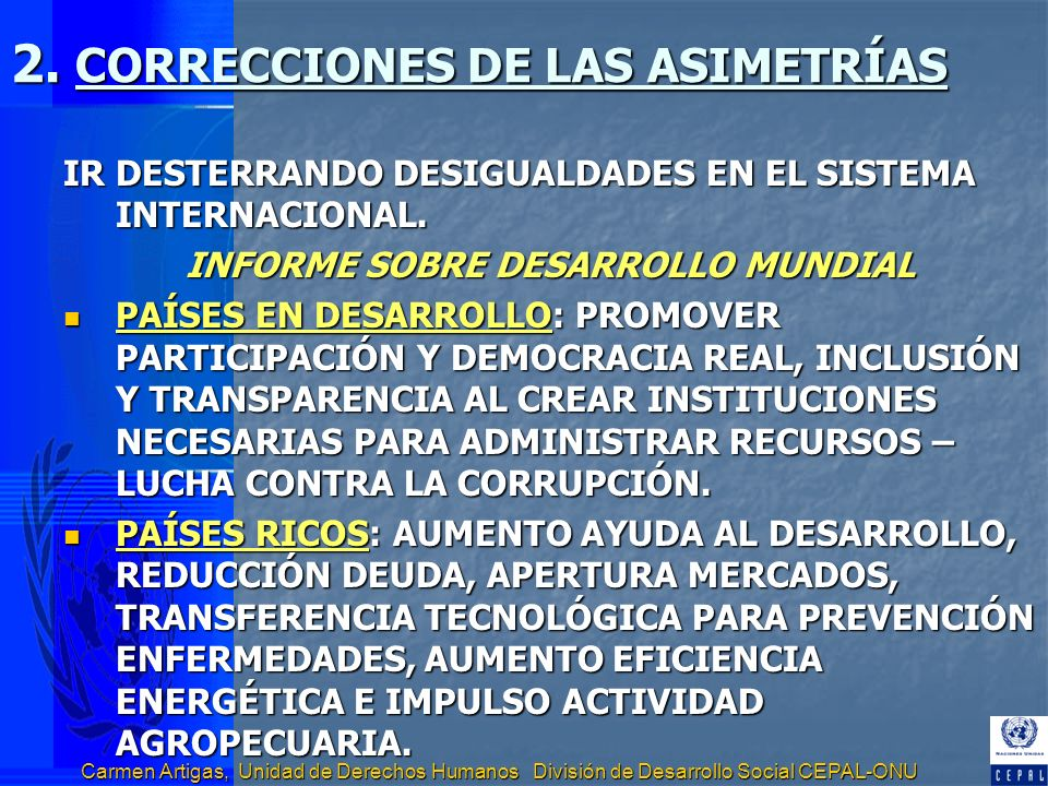 Carmen Artigas, Unidad de Derechos Humanos División de Desarrollo Social CEPAL-ONU 2. CORRECCIONES DE LAS ASIMETRÍAS IR DESTERRANDO DESIGUALDADES EN E
