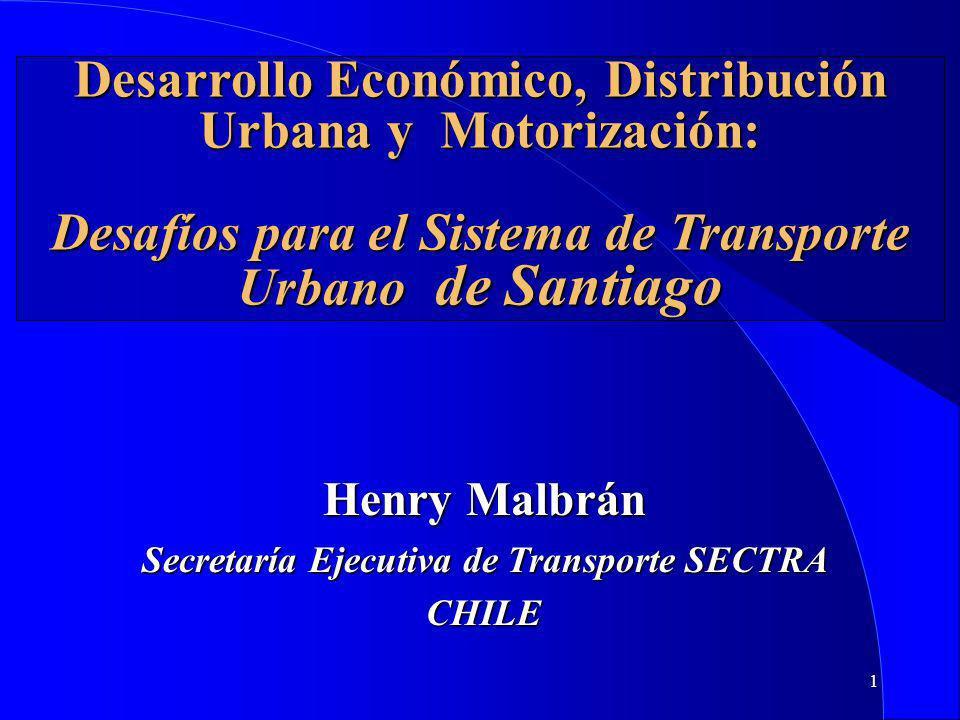 1 Desarrollo Económico, Distribución Urbana y Motorización: Desafíos para el Sistema de Transporte Urbano de Santiago Henry Malbrán Secretaría Ejecutiva de Transporte SECTRA CHILE