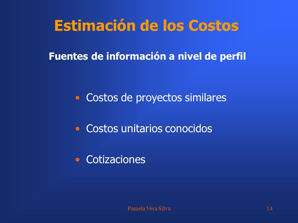 Pamela Vera Silva14 Estimación de los Costos Fuentes de información a nivel de perfil Costos de proyectos similares Costos unitarios conocidos Cotizac