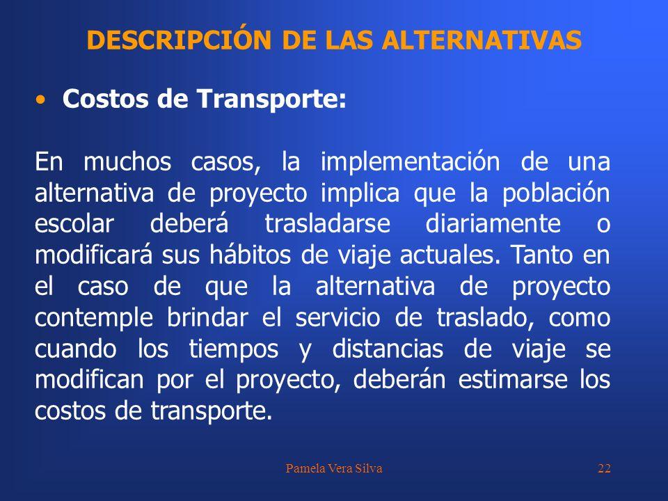 Pamela Vera Silva22 DESCRIPCIÓN DE LAS ALTERNATIVAS Costos de Transporte: En muchos casos, la implementación de una alternativa de proyecto implica qu