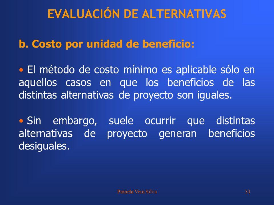 Pamela Vera Silva31 EVALUACIÓN DE ALTERNATIVAS b. Costo por unidad de beneficio: El método de costo mínimo es aplicable sólo en aquellos casos en que
