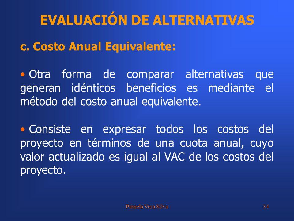 Pamela Vera Silva34 EVALUACIÓN DE ALTERNATIVAS c. Costo Anual Equivalente: Otra forma de comparar alternativas que generan idénticos beneficios es med