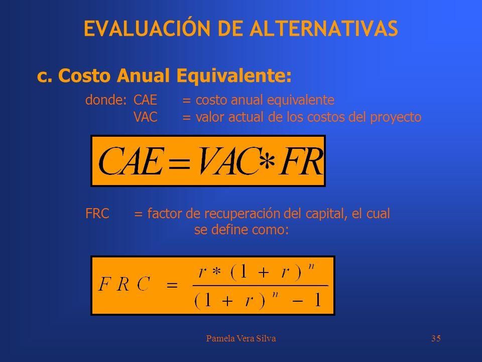 Pamela Vera Silva35 EVALUACIÓN DE ALTERNATIVAS c. Costo Anual Equivalente: donde:CAE= costo anual equivalente VAC= valor actual de los costos del proy