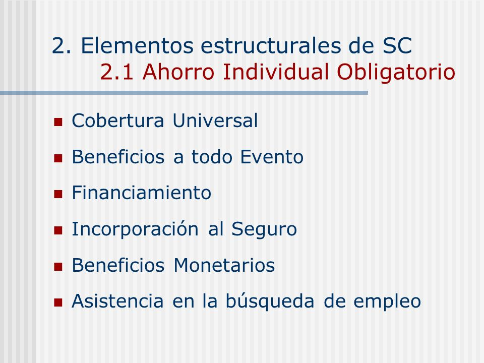 2. Elementos estructurales de SC 2.1 Ahorro Individual Obligatorio Cobertura Universal Beneficios a todo Evento Financiamiento Incorporación al Seguro