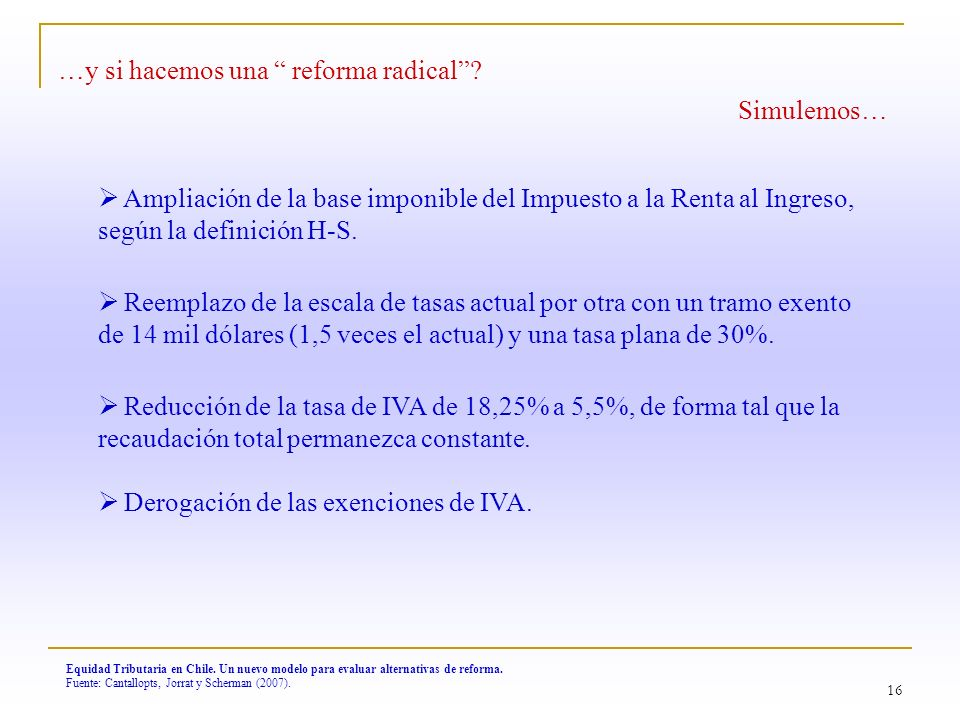 16 Equidad Tributaria en Chile. Un nuevo modelo para evaluar alternativas de reforma. Fuente: Cantallopts, Jorrat y Scherman (2007). …y si hacemos una