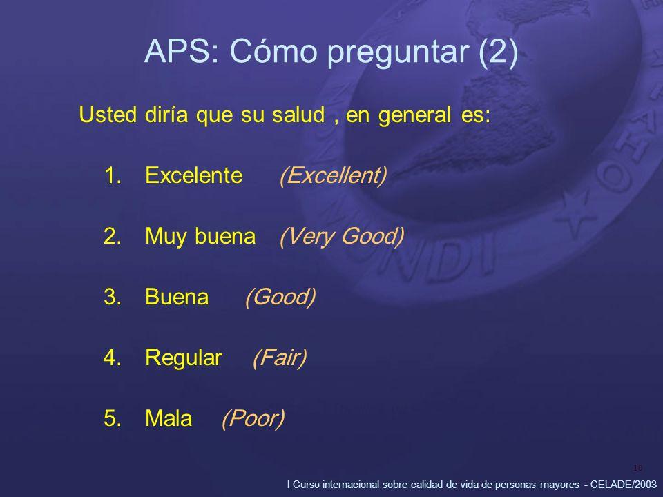 I Curso internacional sobre calidad de vida de personas mayores - CELADE/2003 10 APS: Cómo preguntar (2) Usted diría que su salud, en general es: 1.Excelente (Excellent) 2.Muy buena (Very Good) 3.Buena (Good) 4.Regular (Fair) 5.