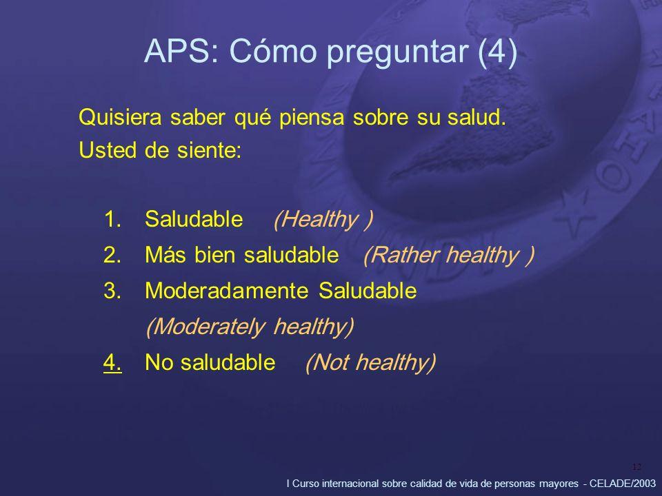 I Curso internacional sobre calidad de vida de personas mayores - CELADE/2003 12 APS: Cómo preguntar (4) Quisiera saber qué piensa sobre su salud. Ust