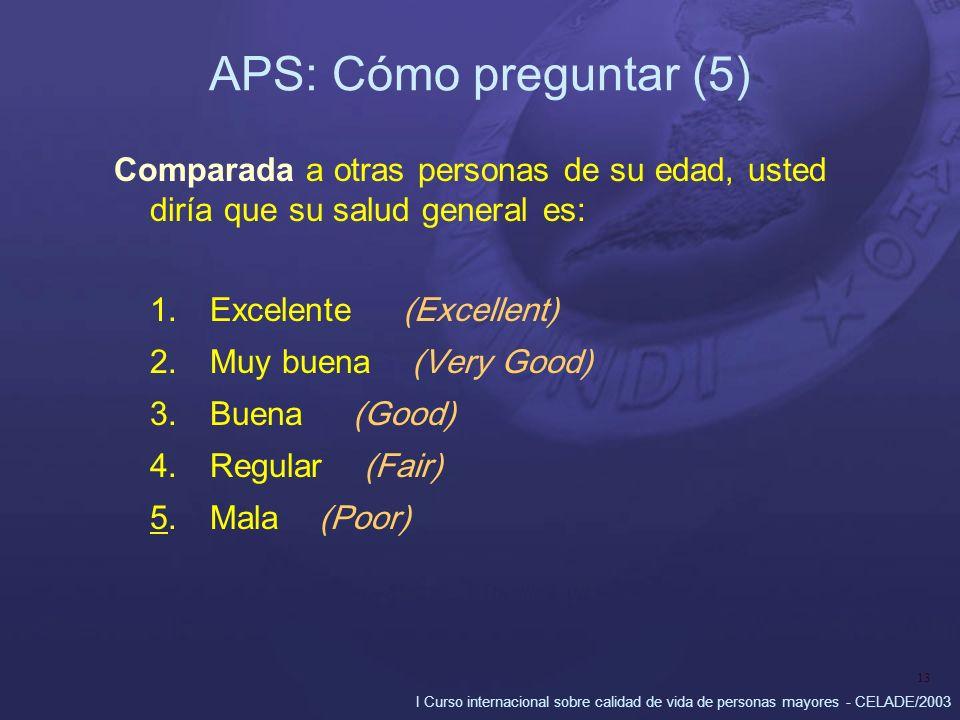 I Curso internacional sobre calidad de vida de personas mayores - CELADE/2003 13 APS: Cómo preguntar (5) Comparada a otras personas de su edad, usted diría que su salud general es: 1.Excelente (Excellent) 2.Muy buena (Very Good) 3.Buena (Good) 4.Regular (Fair) 5.