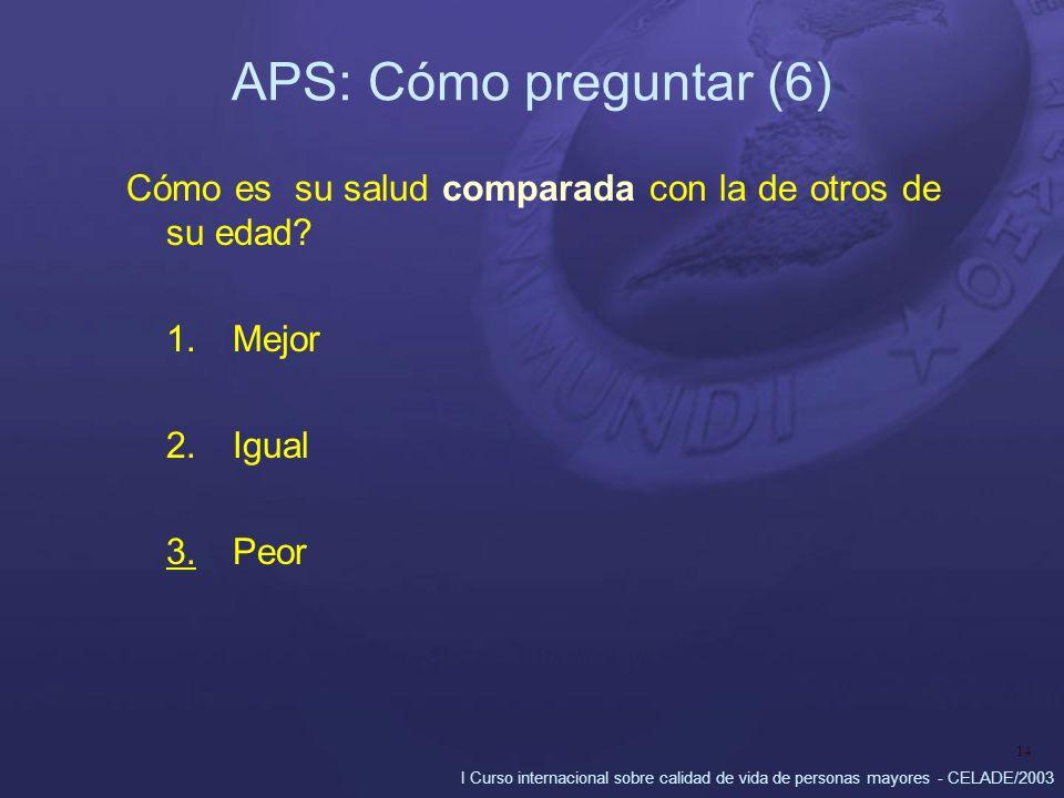 I Curso internacional sobre calidad de vida de personas mayores - CELADE/2003 14 APS: Cómo preguntar (6) Cómo es su salud comparada con la de otros de su edad.