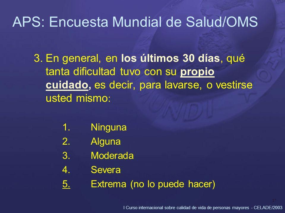 I Curso internacional sobre calidad de vida de personas mayores - CELADE/2003 17 APS: Encuesta Mundial de Salud/OMS 3.En general, en los últimos 30 dí