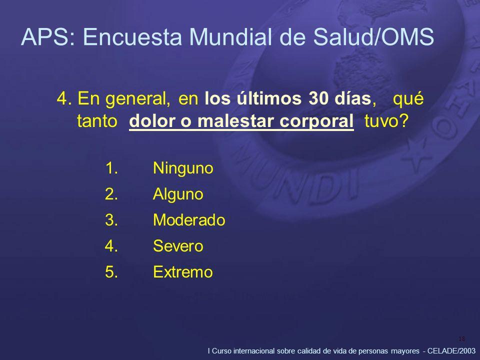 I Curso internacional sobre calidad de vida de personas mayores - CELADE/2003 18 APS: Encuesta Mundial de Salud/OMS 4. En general, en los últimos 30 d