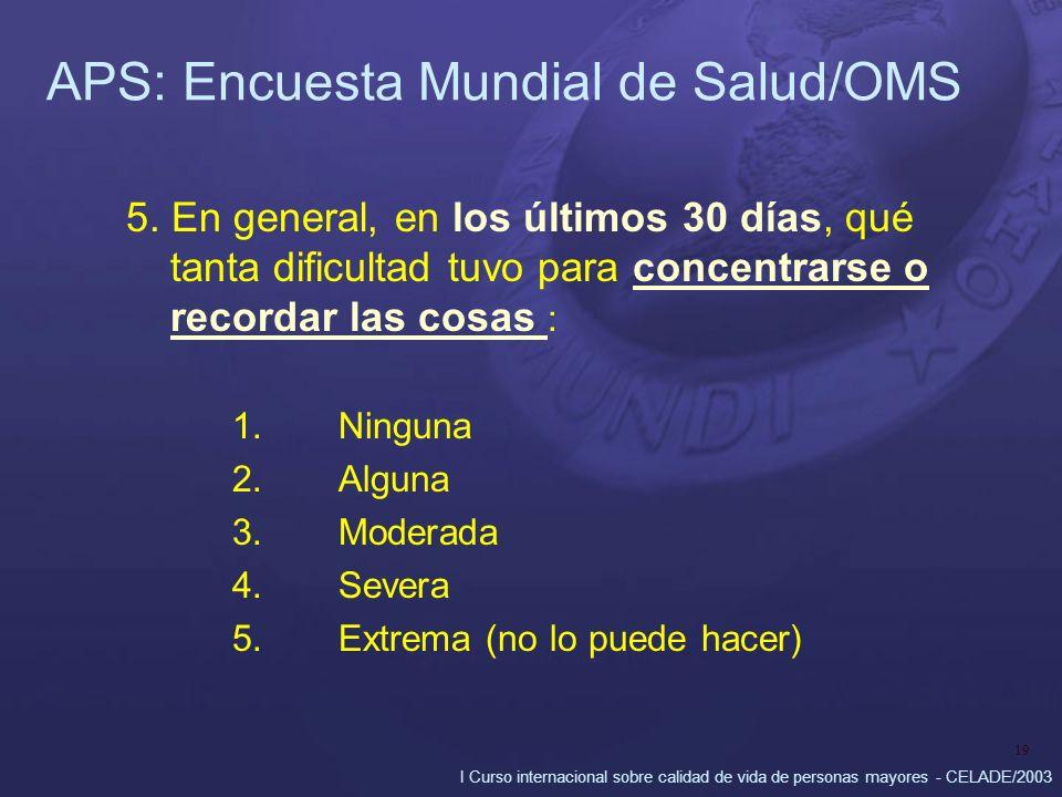 I Curso internacional sobre calidad de vida de personas mayores - CELADE/2003 19 APS: Encuesta Mundial de Salud/OMS 5. En general, en los últimos 30 d