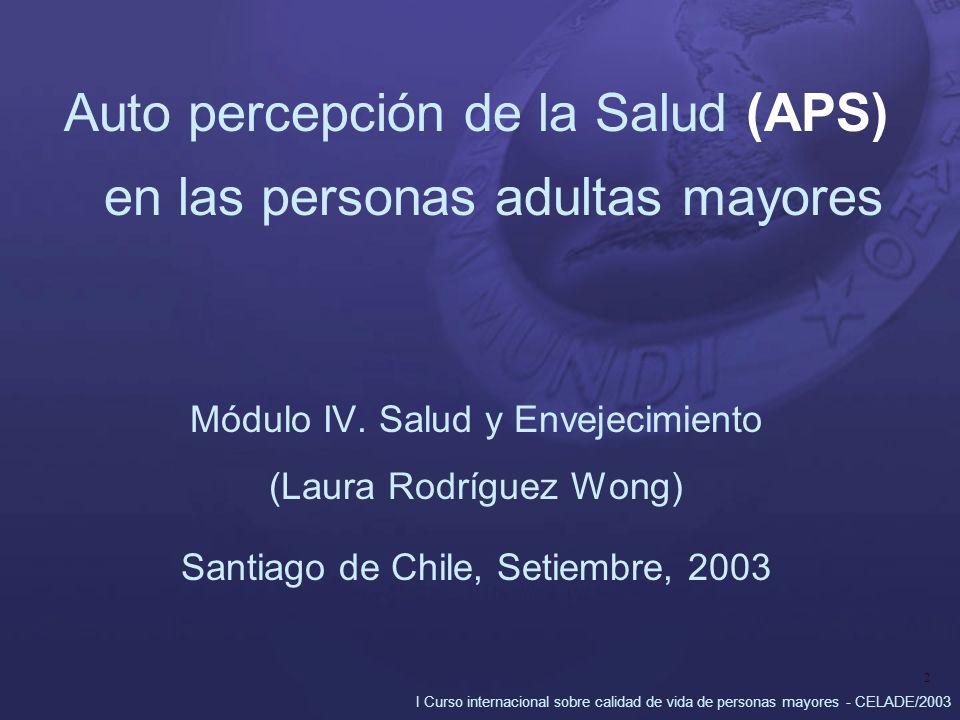 I Curso internacional sobre calidad de vida de personas mayores - CELADE/2003 2 Auto percepción de la Salud (APS) en las personas adultas mayores Módulo IV.