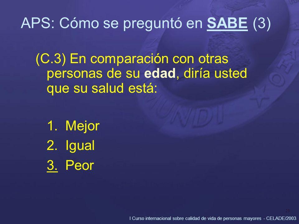 I Curso internacional sobre calidad de vida de personas mayores - CELADE/2003 23 APS: Cómo se preguntó en SABE (3) (C.3) En comparación con otras personas de su edad, diría usted que su salud está: 1.Mejor 2.Igual 3.Peor