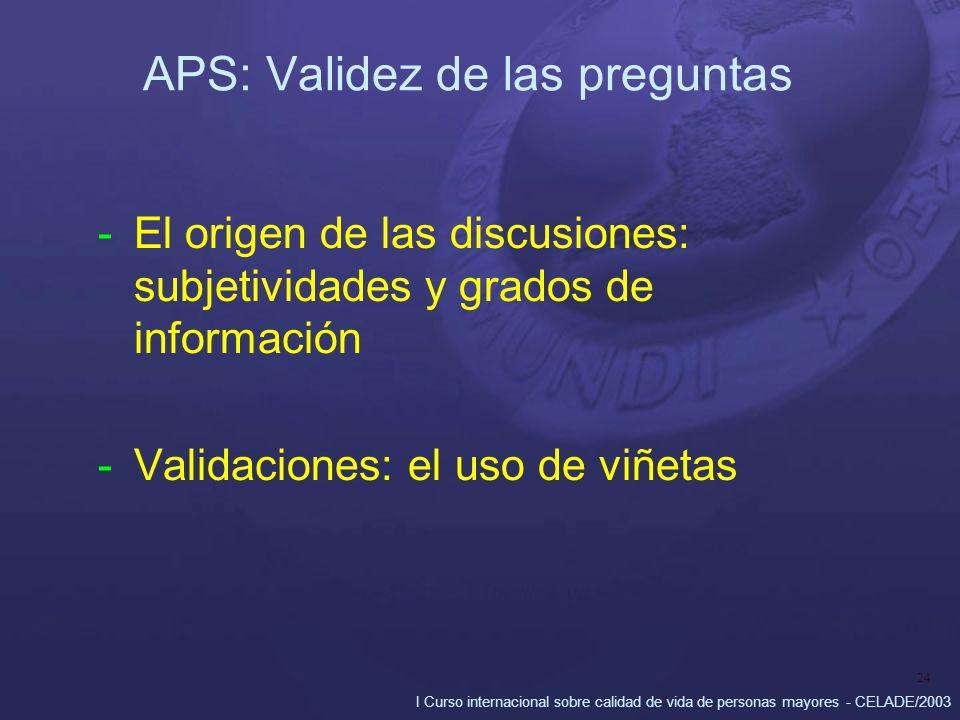 I Curso internacional sobre calidad de vida de personas mayores - CELADE/2003 24 APS: Validez de las preguntas -El origen de las discusiones: subjetiv