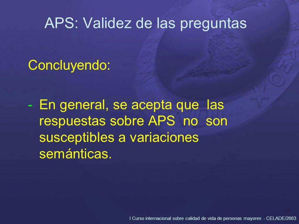 I Curso internacional sobre calidad de vida de personas mayores - CELADE/2003 25 APS: Validez de las preguntas Concluyendo: -En general, se acepta que las respuestas sobre APS no son susceptibles a variaciones semánticas.