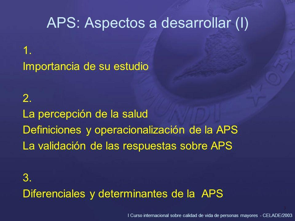 I Curso internacional sobre calidad de vida de personas mayores - CELADE/2003 3 APS: Aspectos a desarrollar (I) 1. Importancia de su estudio 2. La per