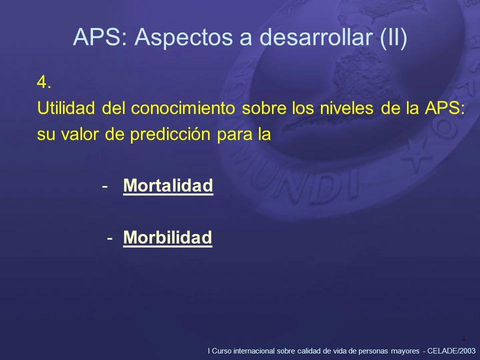 I Curso internacional sobre calidad de vida de personas mayores - CELADE/2003 4 APS: Aspectos a desarrollar (II) 4. Utilidad del conocimiento sobre lo