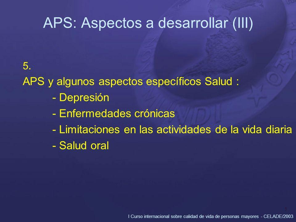 I Curso internacional sobre calidad de vida de personas mayores - CELADE/2003 5 APS: Aspectos a desarrollar (III) 5. APS y algunos aspectos específico